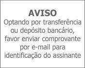 AVISO Optando por transferência ou depósito bancário, favor enviar comprovante por e-mail para identificação do assinante